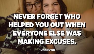 لا تنس أبدًا من ساعدك عندما كان الجميع يبتكرون الأعذار. - مجهول