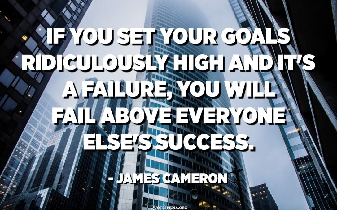 如果您将目标设定得高得离谱,那是失败的话,那么失败将比其他任何人的成功都重要。 -詹姆斯·卡梅隆
