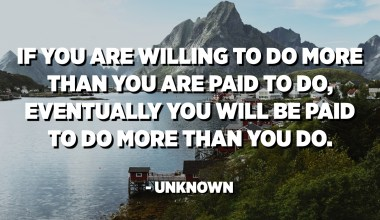 If you are willing to do more than you are paid to do, eventually you will be paid to do more than you do. - Unknown