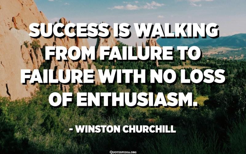 النجاح يسير من الفشل إلى الفشل مع عدم فقدان الحماس. - وينستون تشرتشل