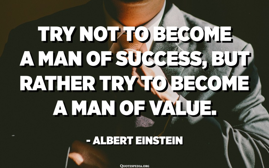 Try not to become a man of success, but rather try to become a man of value. - Albert Einstein