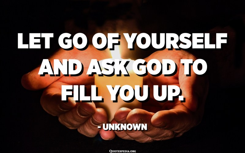 Let go of yourself and ask God to fill you up. - Unknown