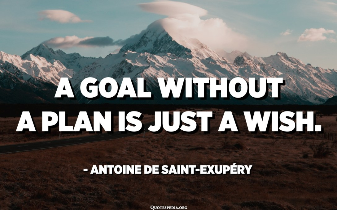 A goal without a plan is just a wish. - Antoine de Saint-Exupéry