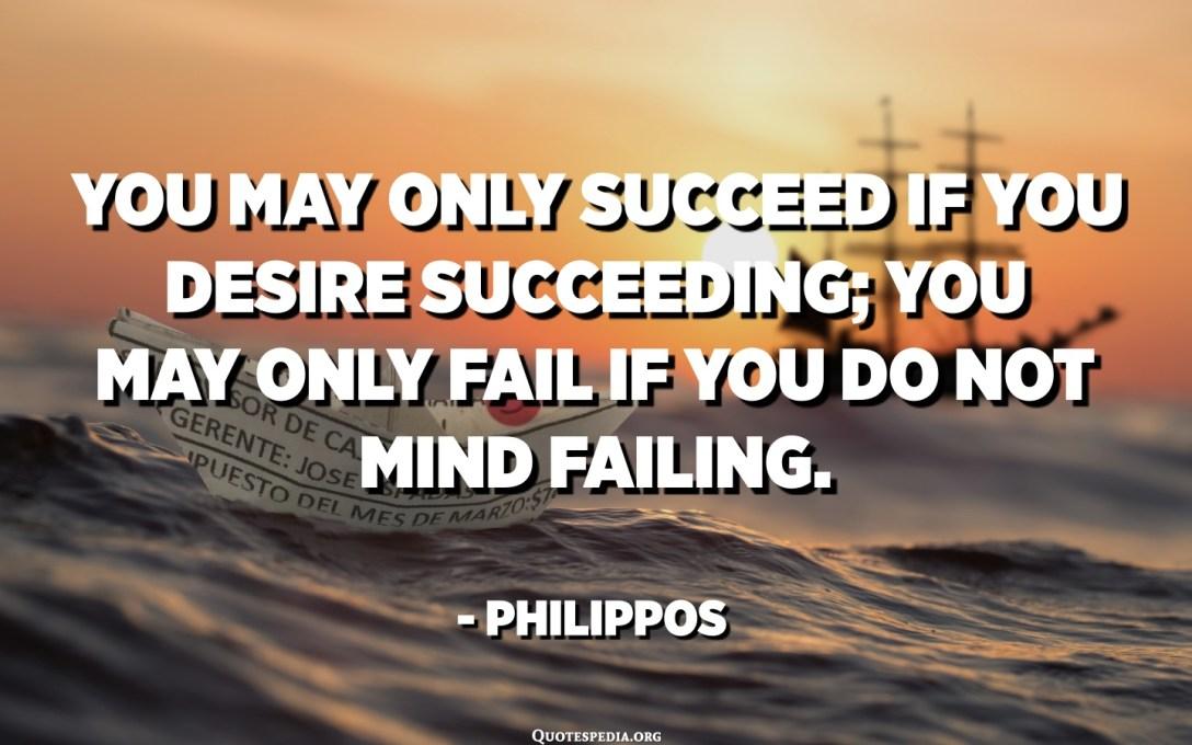 شما ممکن است تنها در صورت موفقیت آرزو کنید که موفق شوید. شما ممکن است تنها در صورتی شکست بخورید که شکست بخورید. - فیلیپپس