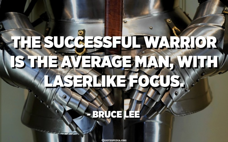 The successful warrior is the average man, with laserlike focus. - Bruce Lee