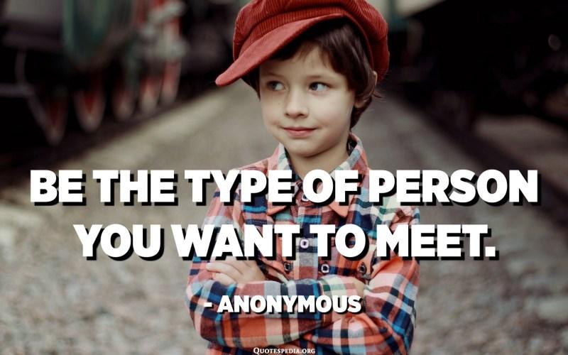 Sigui el tipus de persona que vulguis conèixer. - Anònim