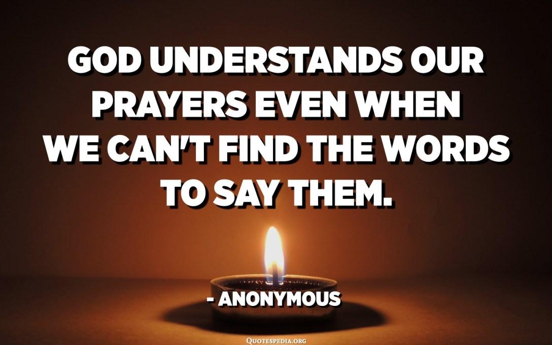 Бог разумее нашы малітвы нават тады, калі мы не можам знайсці словы, каб сказаць іх. - Ананім