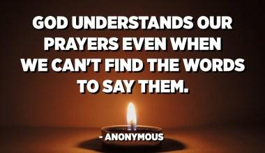 Déu entén les nostres oracions, fins i tot quan no podem trobar les paraules per dir-les. - Anònim