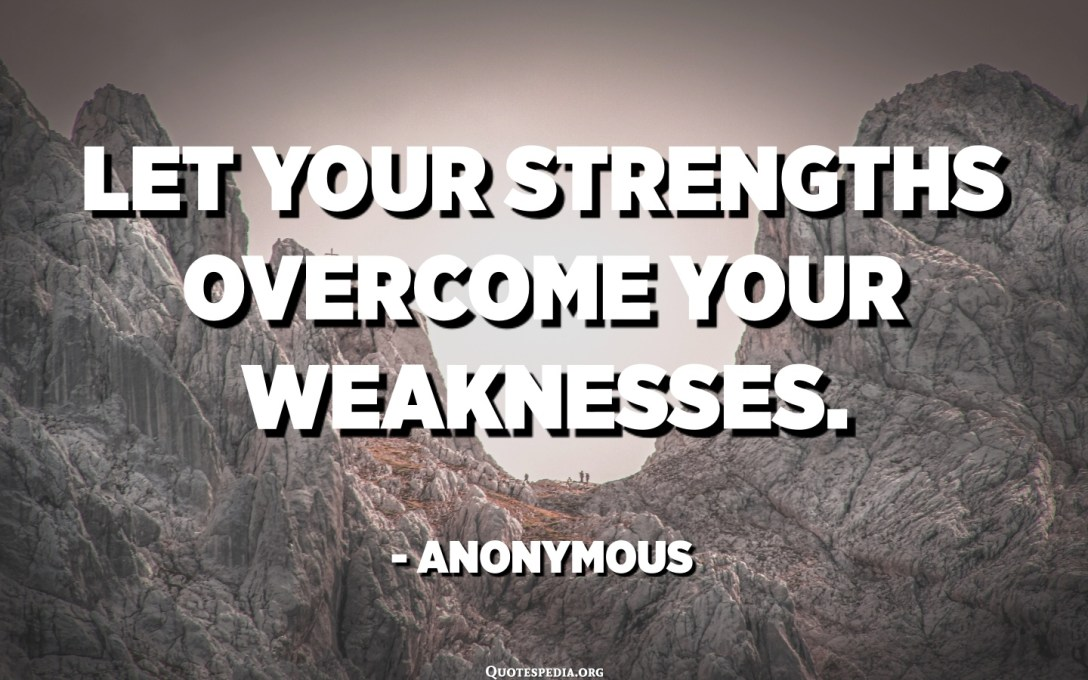 Let your strengths overcome your weaknesses. - Anonymous