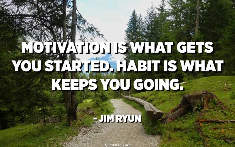 إن التحفيز ما يدفعك للبدأ. العادات هي ما تبقيك تتقدم. - جيم ريون