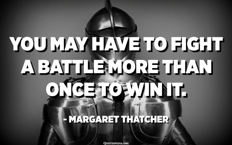 You may have to fight a battle more than once to win it. - Margaret Thatcher