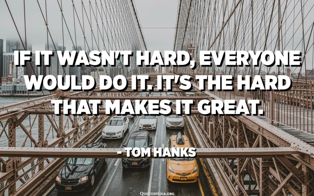 إذا لم يكن الأمر صعبًا ، لكان الجميع يفعل ذلك. إنه الصعب الذي يجعلها رائعة. - توم هانكس