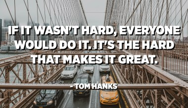 If it wasn't hard, everyone would do it. It's the hard that makes it great. - Tom Hanks