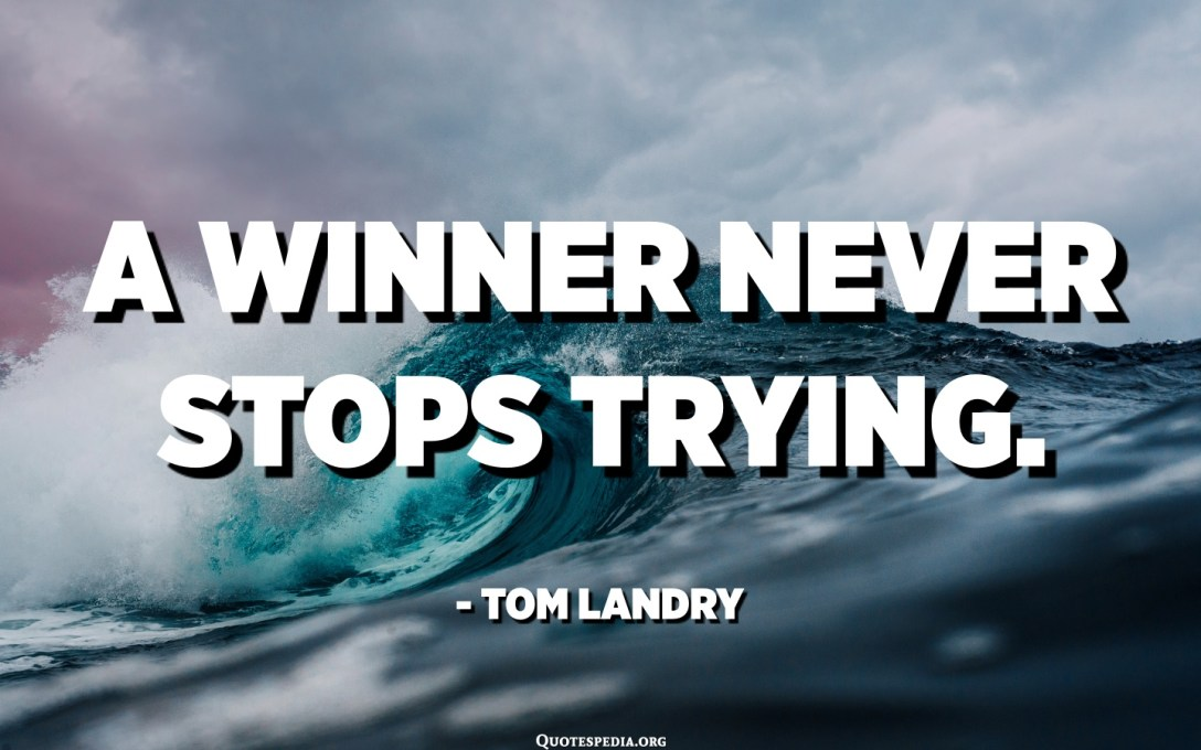 A winner never stops trying. - Tom Landry