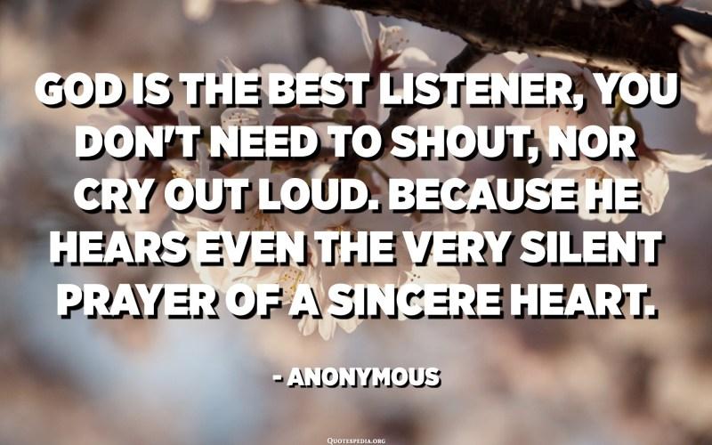 Déu és el millor oient, no cal ni cridar, ni cridar en veu alta. Perquè escolta fins i tot l'oració molt silenciosa d'un cor sincer. - Anònim