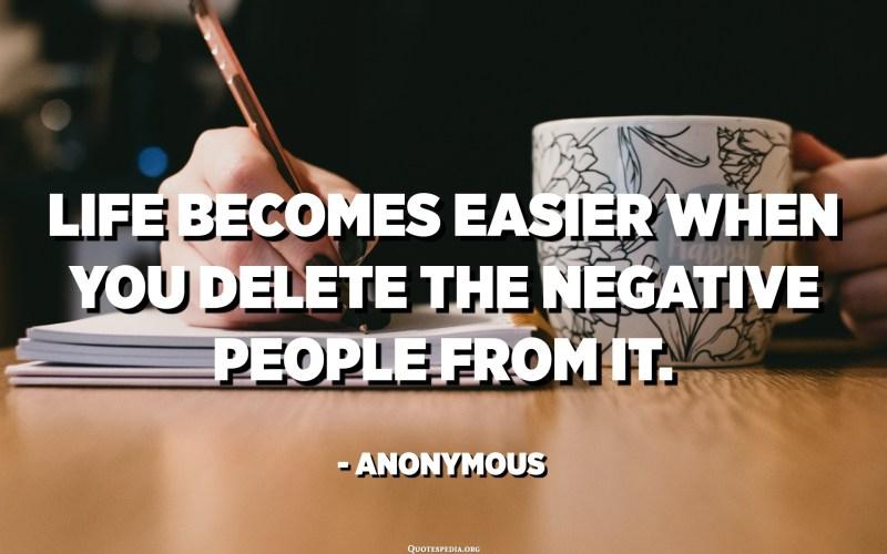 La vida es fa més fàcil quan esborreu les persones negatives. - Anònim