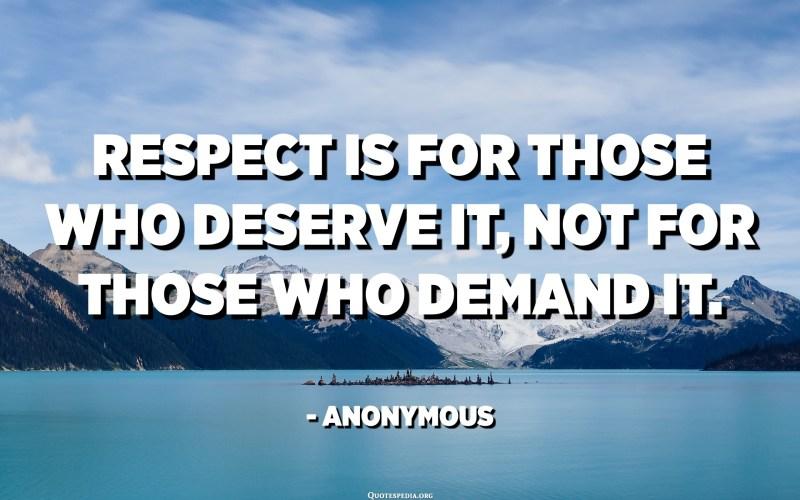 El respecte és per a qui ho mereix, no per a qui ho exigeix. - Anònim