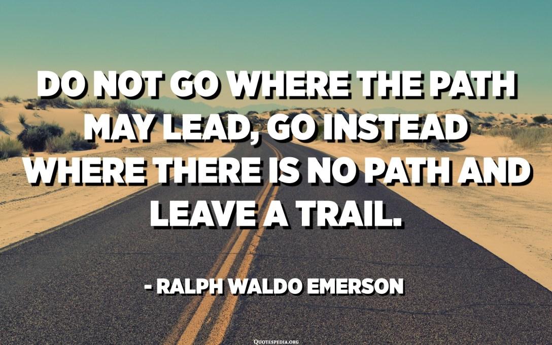 Ùn andate micca induve u caminu pò guidà, andate invece induve ùn ci hè una strada è lascià una traccia. - Ralph Waldo Emerson