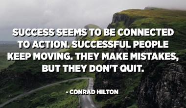 Success seems to be connected to action. Successful people keep moving. They make mistakes, but they don't quit. - Conrad Hilton