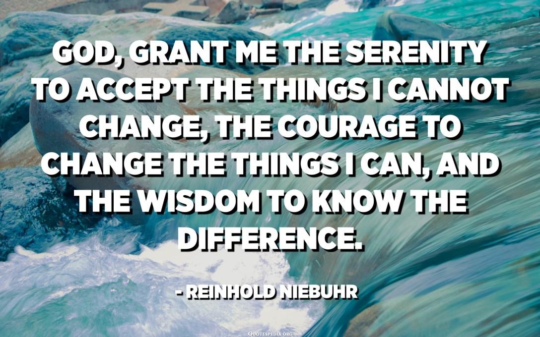 Déu, concedeix-me la serenitat per acceptar les coses que no puc canviar, el coratge per canviar les coses que puc i la saviesa per conèixer la diferència. - Reinhold Niebuhr