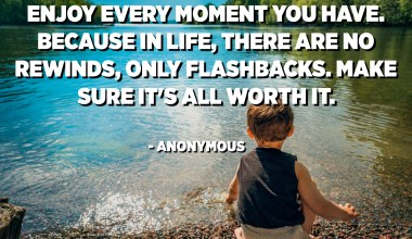 Enjoy every moment you have. Because in life, there are no rewinds, only flashbacks. Make sure it's all worth it. - Anonymous