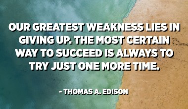 Our greatest weakness lies in giving up. The most certain way to succeed is always to try just one more time. - Thomas A. Edison