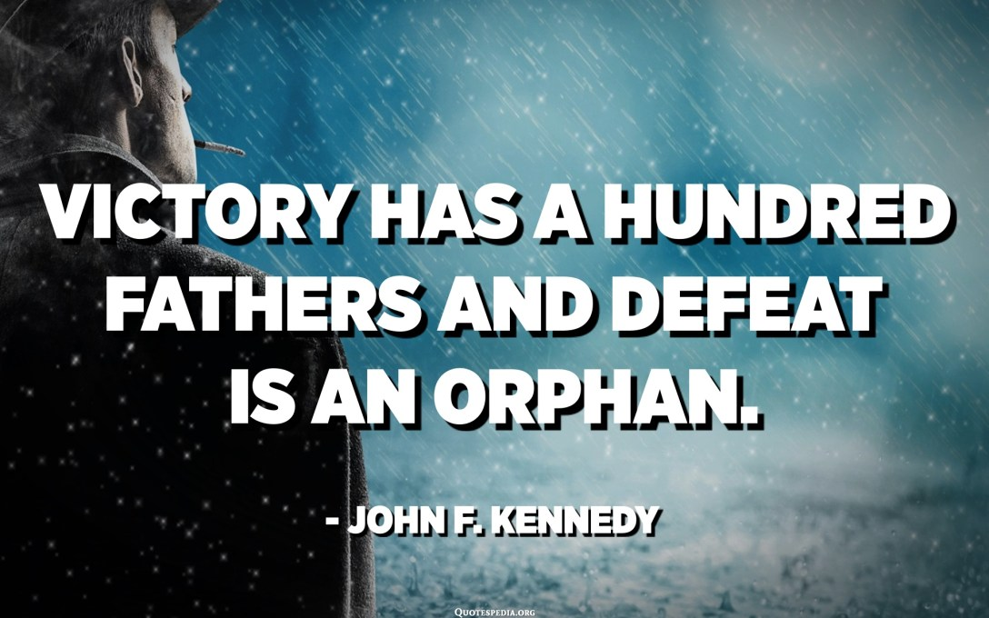 Victory has a hundred fathers and defeat is an orphan. - John F. Kennedy