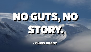 No guts, no story. - Chris Brady
