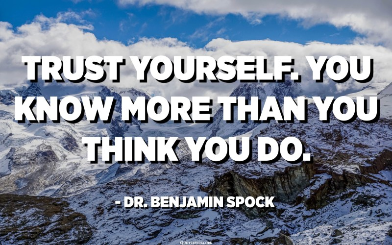 Trust yourself. You know more than you think you do. - Dr. Benjamin Spock