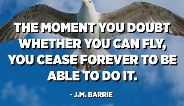 The moment you doubt whether you can fly, you cease forever to be able to do it. - J.M. Barrie