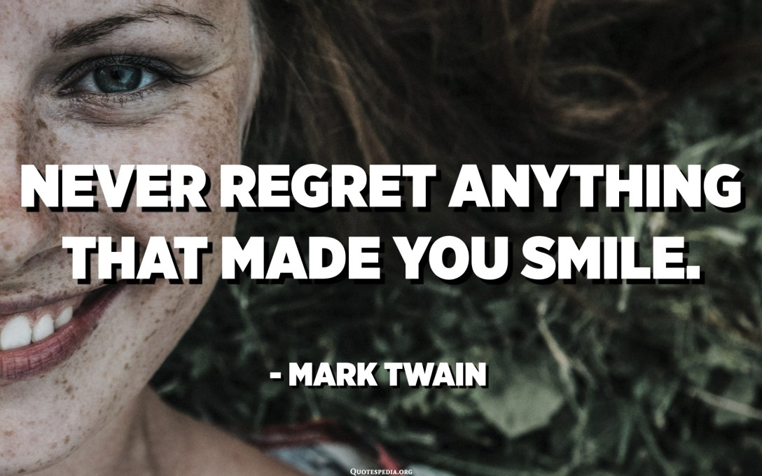 Never regret anything that made you smile. - Mark Twain