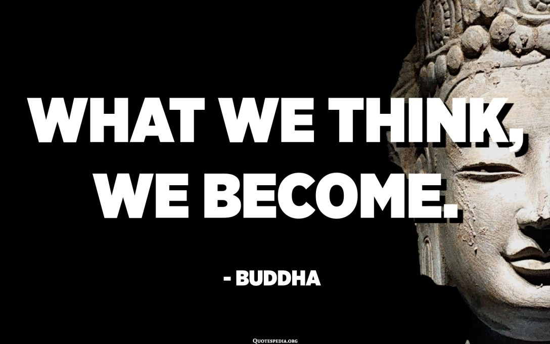 What we think, we become. - Buddha
