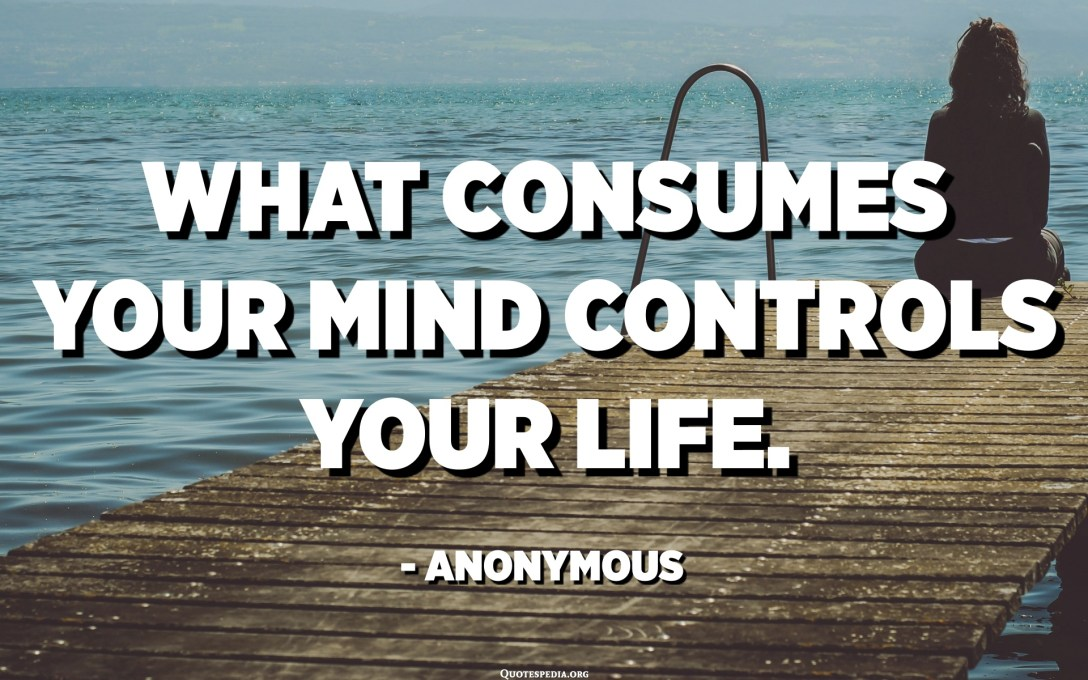 あなたの心を消費するものがあなたの人生をコントロールします。 -匿名