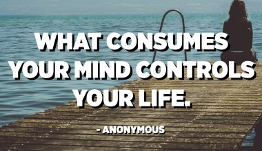 What consumes your mind controls your life. - Anonymous