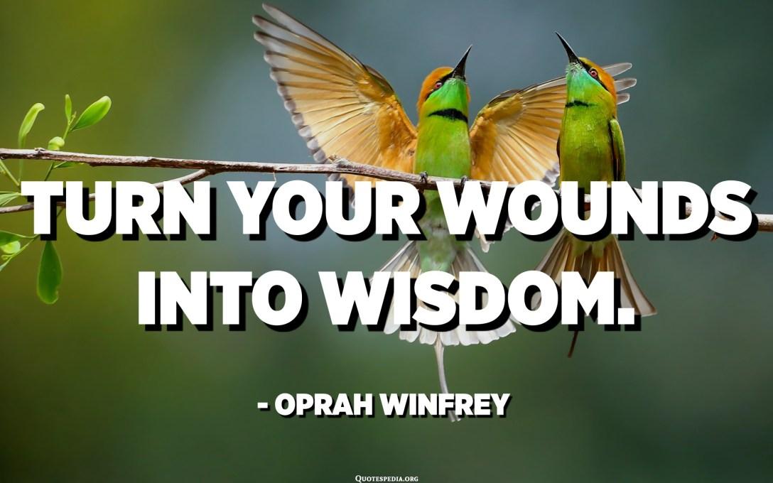 Pretvorite svoje rane v modrost. - Oprah Winfrey