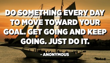 Do something every day to move toward your goal. Get going and keep going. Just do it. - Anonymous