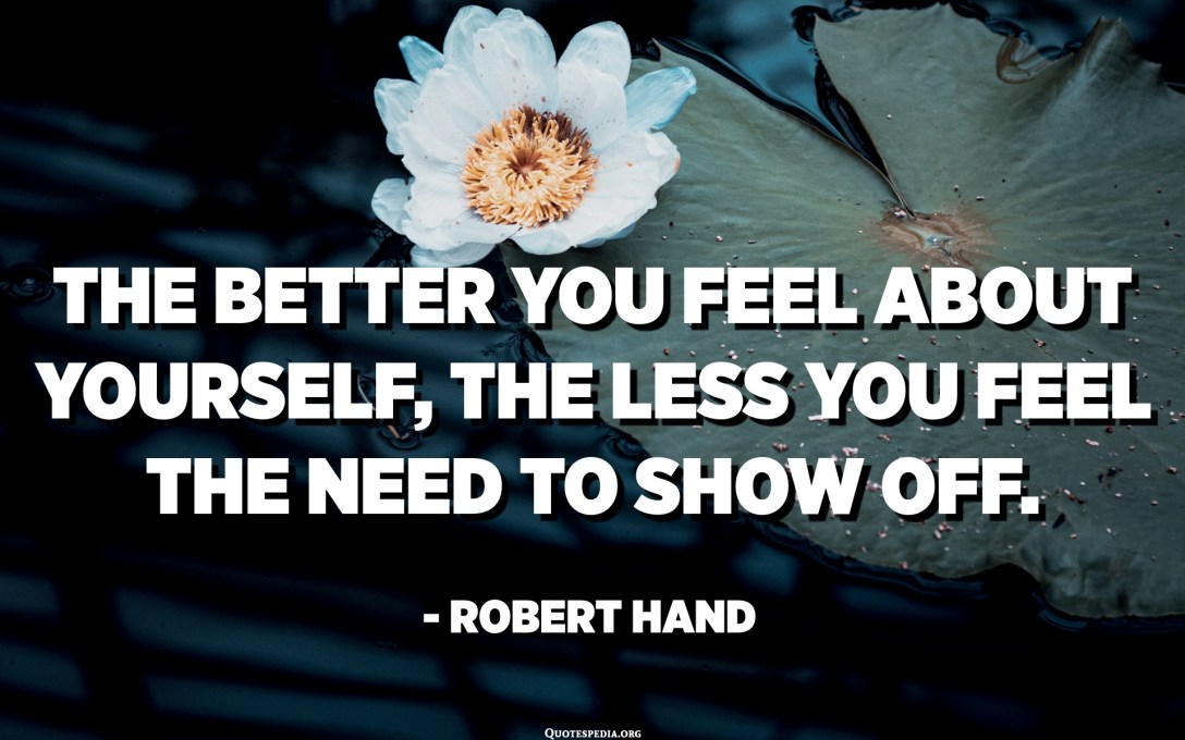તમે તમારા વિશે જેટલું સારું અનુભવો તેટલું ઓછું તમે બતાવવાની જરૂરિયાત અનુભવો છો. - રોબર્ટ હેન્ડ