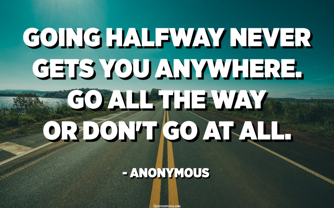 Going halfway never gets you anywhere. Go all the way or don't go at all. - Anonymous