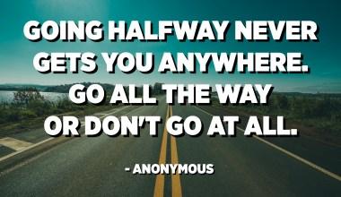 Pujar a mig camí mai no arriba enlloc. Anar tot el camí o no passar-ho mai. - Anònim