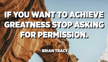 If you want to achieve greatness stop asking for permission. - Brian Tracy