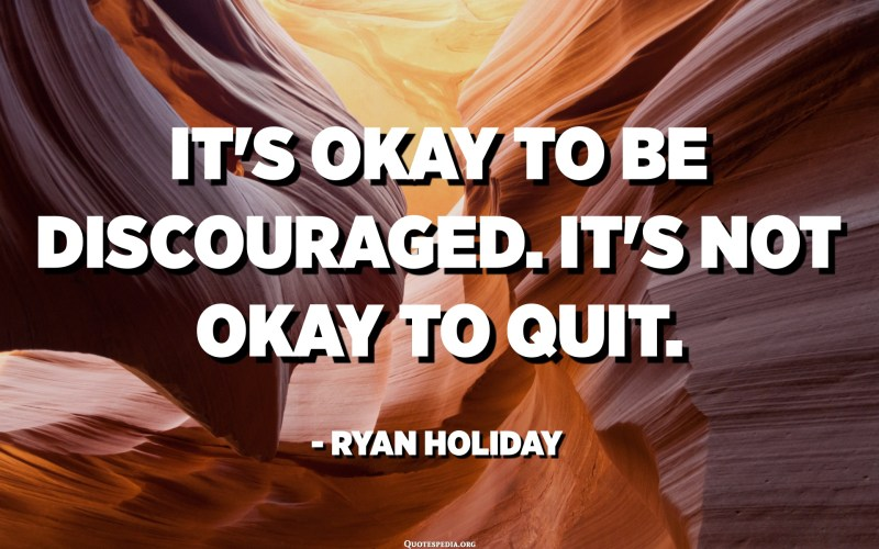 It's okay to be discouraged. It's not okay to quit. - Ryan Holiday