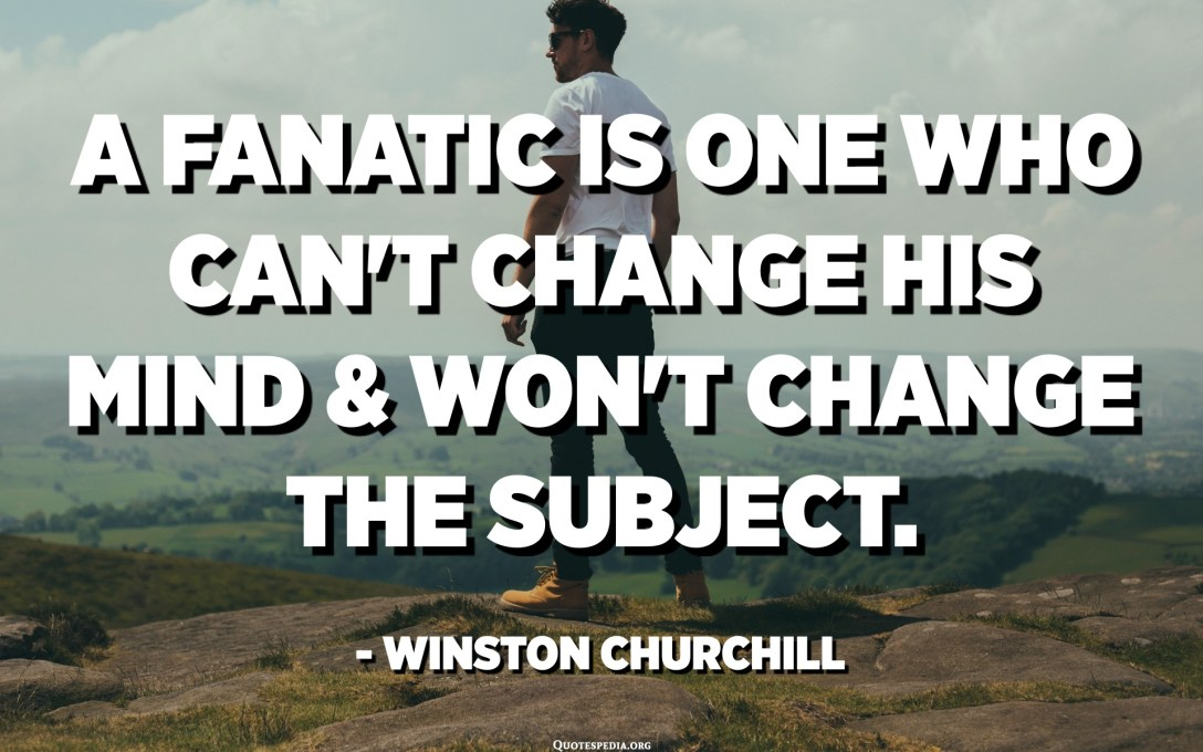 A fanatic is one who can't change his mind and won't change the subject. - Winston Churchill