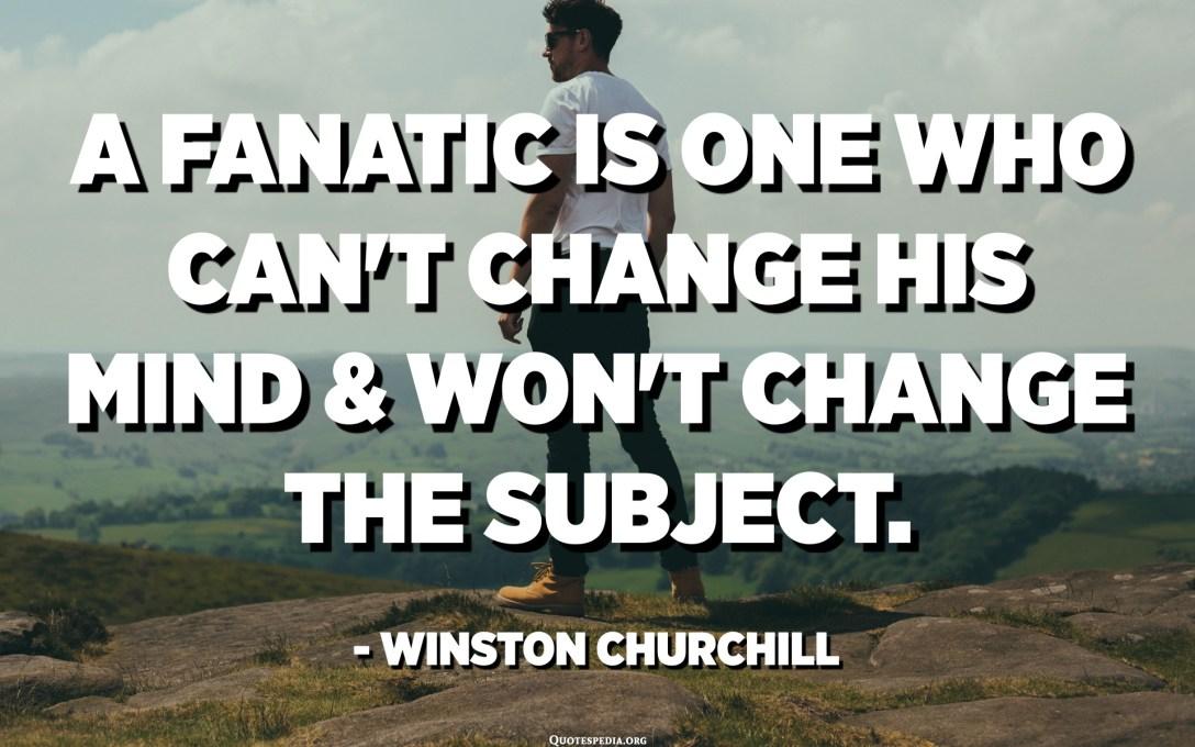 المتعصب هو الذي لا يستطيع تغيير رأيه ولن يغير الموضوع. - وينستون تشرتشل