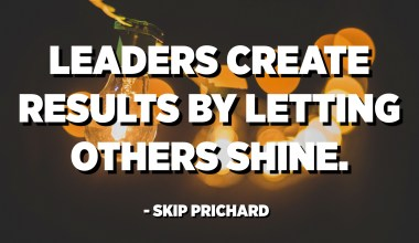 Leaders create results by letting others shine. - Skip Prichard
