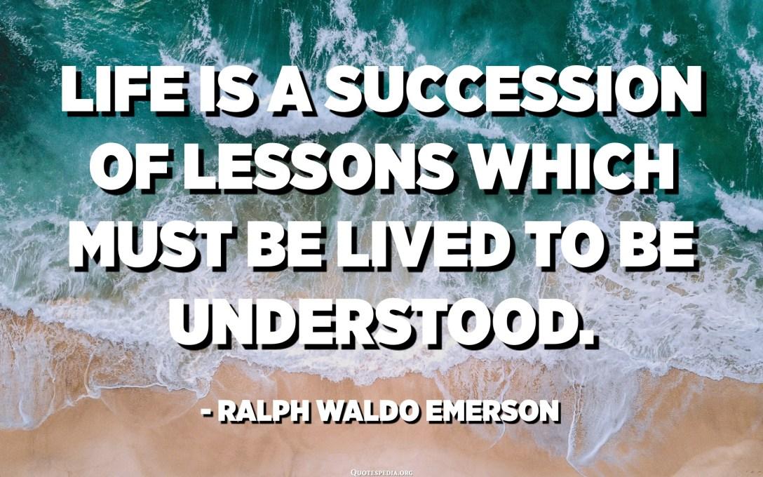 A vita hè una successione di lezioni chì deve esse vissutu per esse capitu. - Ralph Waldo Emerson