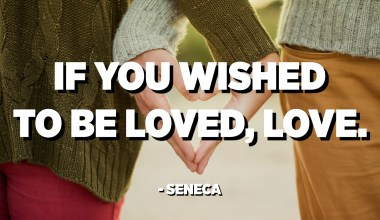 If you wished to be loved, love. - Seneca