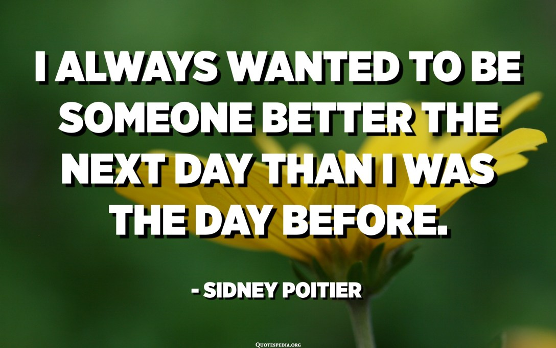 I always wanted to be someone better the next day than I was the day before. - Sidney Poitier