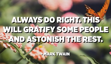Always do right. This will gratify some people and astonish the rest. - Mark Twain
