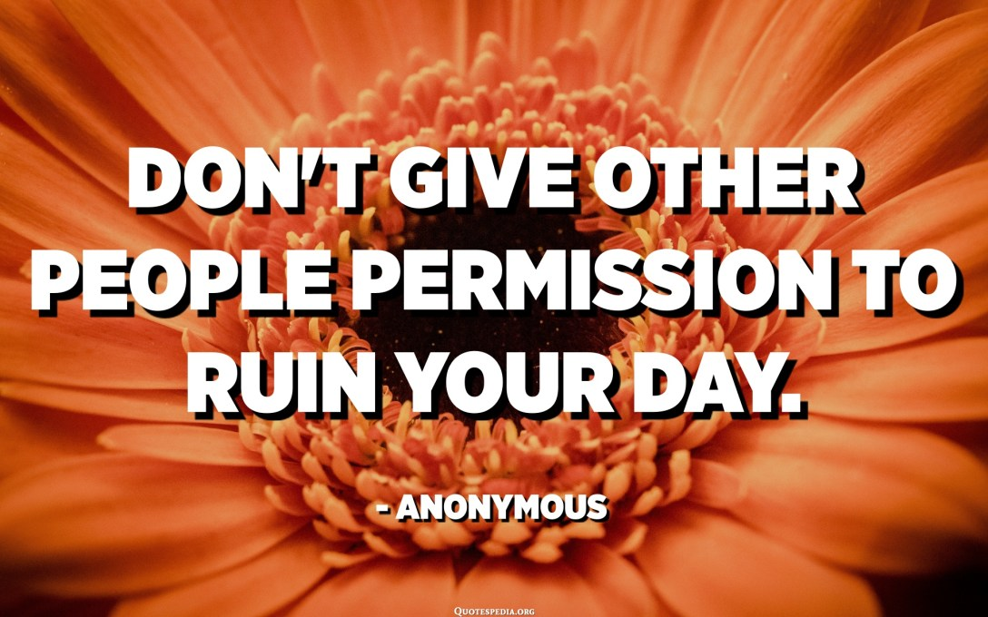 Don't give other people permission to ruin your day. - Anonymous