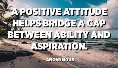 Uma atitude positiva ajuda a preencher uma lacuna entre capacidade e aspiração. - Anônimo